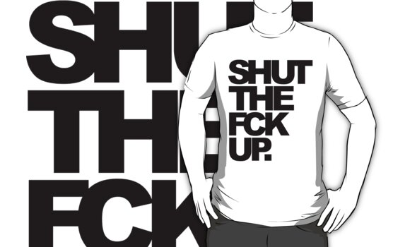 SHUT D FCK UP! by einlander