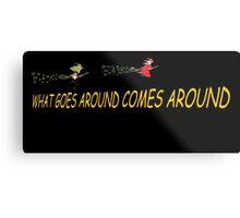 What goes around comes around.  BOTH Metal Print