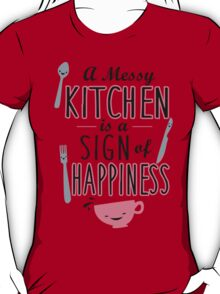 A messy kitchen is a sign of happiness T-Shirt