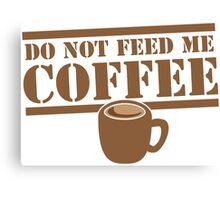 Do not feed me Coffee! with coffee mug  Canvas Print