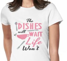The dishes will wait, life won't Womens Fitted T-Shirt