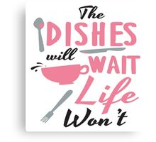 The dishes will wait, life won't Canvas Print