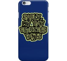 Sadly my day requires pants iPhone Case/Skin