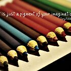 Art is a pigment of your imagination  by imagesbylori