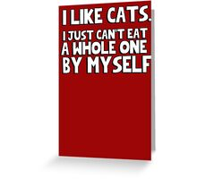 I like cats, I just can't eat a whole one by myself Greeting Card