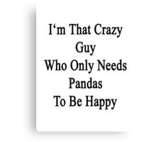I'm That Crazy Guy Who Only Needs Pandas To Be Happy  Canvas Print