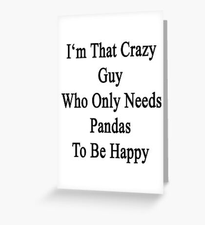I'm That Crazy Guy Who Only Needs Pandas To Be Happy  Greeting Card
