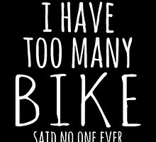 I HAVE TOO MANY BIKE SAID NO ONE EVER by fancytees