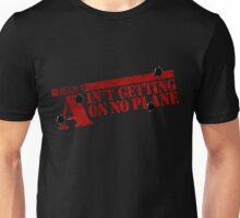 I Ain't getting on no plane.  Unisex T-Shirt