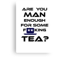 Are You MAN Enough For Some FUCKING TEA? Canvas Print