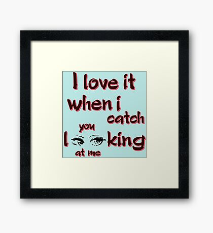I love it when i catch you looking at me Framed Print