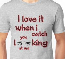 I love it when i catch you looking at me Unisex T-Shirt