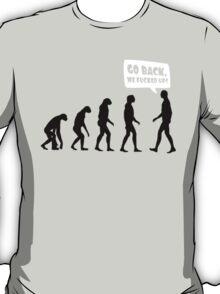 Go back we fucked up T-Shirt