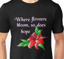 Where flowers bloom, so does hope Unisex T-Shirt