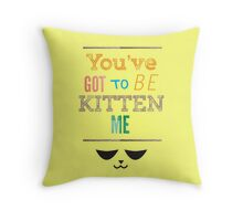 You've Got to Be Kitten Me Throw Pillow