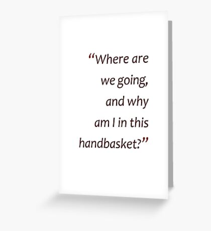 Why am I in this handbasket?... (Amazing Sayings)  Greeting Card