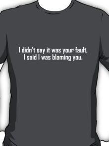 I didn't say it was your fault, I said I was blaming you. T-Shirt