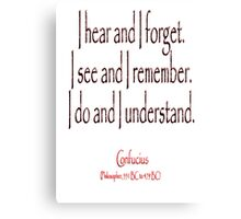 Confucius, I hear and I forget. I see and I remember. I do and I understand. (Philosopher, 551 BC-479 BC) Canvas Print