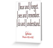 Confucius, I hear and I forget. I see and I remember. I do and I understand. (Philosopher, 551 BC-479 BC) Greeting Card