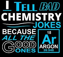 I TELL BAD CHEMISTRY JOKES BECAUSE ALL THE GOOD ONES 18 AR ARGON 39.948 by birthdaytees