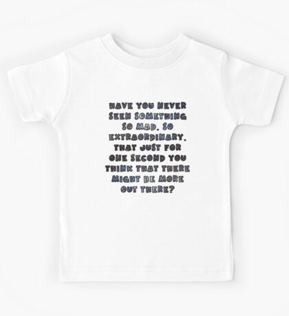 Have you never seen something so mad, so extraordinary, that just for one second you think that there might be more out there? Kids Tee