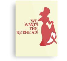 We Wants the Redhead! Metal Print