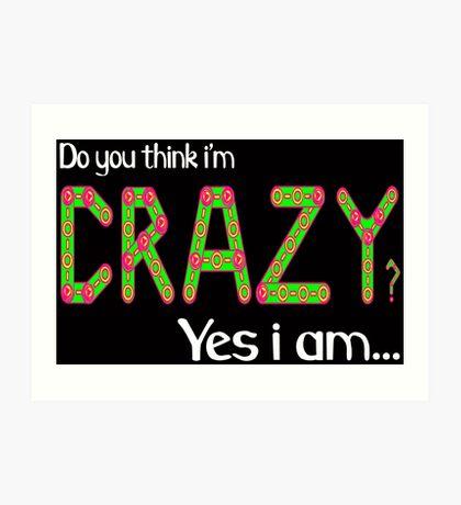 Do you think i'm crazy? yes i am... Art Print