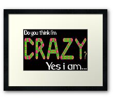 Do you think i'm crazy? yes i am... Framed Print