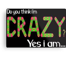 Do you think i'm crazy? yes i am... Metal Print