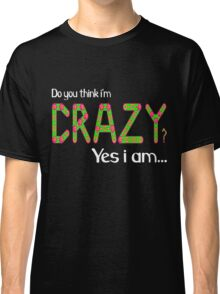 Do you think i'm crazy? yes i am... Classic T-Shirt