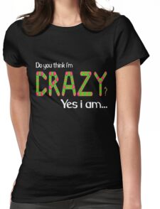 Do you think i'm crazy? yes i am... Womens Fitted T-Shirt