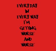 Everyday in Every way I'm Getting Worse and Worse Unisex T-Shirt