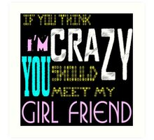 if you think i'm crazy, you should meet my girlfriend Art Print