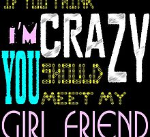 if you think i'm crazy, you should meet my girlfriend by creativecm