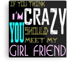 if you think i'm crazy, you should meet my girlfriend Metal Print