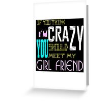 if you think i'm crazy, you should meet my girlfriend Greeting Card