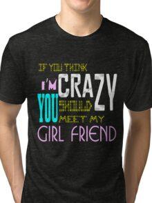 if you think i'm crazy, you should meet my girlfriend Tri-blend T-Shirt