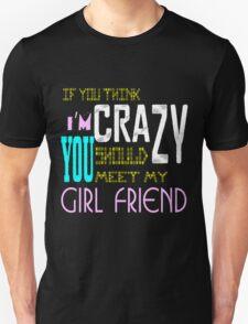if you think i'm crazy, you should meet my girlfriend T-Shirt