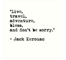 """Live, travel, adventure, bless, and don't be sorry."" Jack Kerouac Art Print"