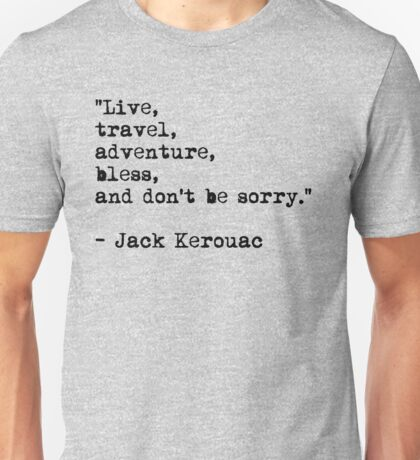 """Live, travel, adventure, bless, and don't be sorry."" Jack Kerouac Unisex T-Shirt"