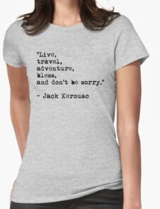 """Live, travel, adventure, bless, and don't be sorry."" Jack Kerouac Womens Fitted T-Shirt"