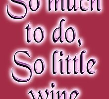 Time, Wine, So much to do, so little wine! Drink, on Burgundy by TOM HILL - Designer