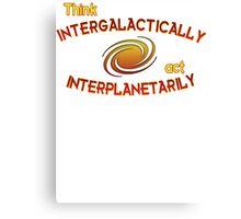 Think intergalactically, act interplanetarily Canvas Print