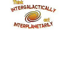 Think intergalactically, act interplanetarily Photographic Print