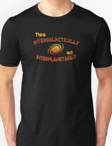 Think intergalactically, act interplanetarily Unisex T-Shirt