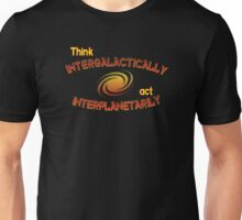 Think intergalactically, act interplanetarily Unisex T-Shirt