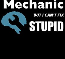 i might be a MECHANIC but i can't fix STUPID by birthdaytees