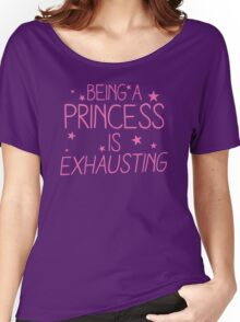 Being a PRINCESS is EXHAUSTING Women's Relaxed Fit T-Shirt