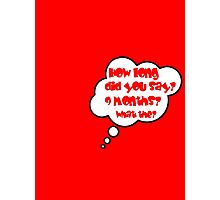 Pregnancy Message from Baby - HOW LONG DID YOU SAY? 9 MONTHS? WHAT THE? by Bubble-Tees.com Photographic Print