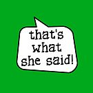 THAT'S WHAT SHE SAID! by Bubble-Tees.com by Bubble-Tees